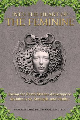 Image for Into the Heart of the Feminine: Facing the Death Mother Archetype to Reclaim Love, Strength, and Vitality