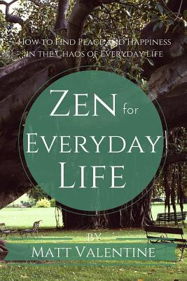 Zen for Everyday Life: How to Find Peace and Happiness in the Chaos of Everyday Life, Valentine, Matt