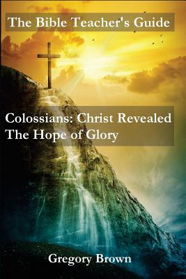 The Bible Teacher's Guide: Colossians: Christ Revealed: The Hope of Glory, Brown, Gregory