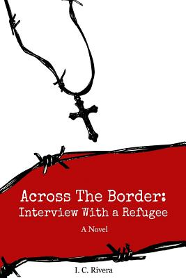 Across the Border: Interview with a Refugee (Volume 1), Rivera, I.C.