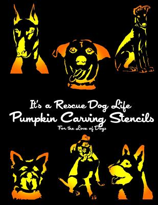 It's a Rescue Dog Life Pumpkin Carving Stencils: For the Love of Dogs (Dog Pumpkin Carving Stencils), It's a Rescue Dog Life