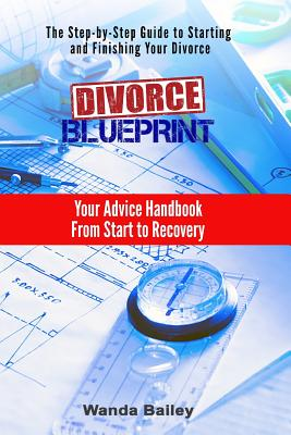 Divorce Blueprint: Your Advice Handbook From Start to Recovery, Bailey, Wanda