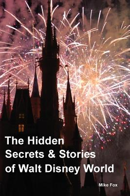 The Hidden Secrets & Stories of Walt Disney World: With Never-Before-Published Stories & Photos, Fox, Mike