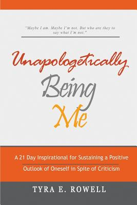 Unapologetically Being Me: A 21 Day Inspirational for Sustaining a Positive Outlook of Oneself in Spite of Criticism, Rowell, Tyra E.; Rowell, Tyra E.