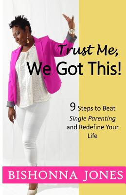 Trust Me, We Got This!: 9 Steps to Beat Single Parenting and Redefine Your Life, Jones, Bishonna