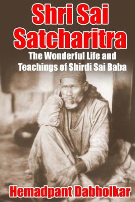 Shri Sai Satcharitra: The Wonderful Life and Teachings of Shirdi Sai Baba, Dabholkar, Hemadpant