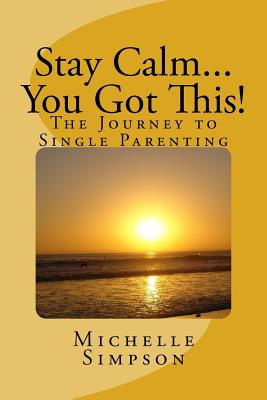 Stay Calm... You Got This!: The Journey to Single Parenting, Simpson, Ms. Michelle D