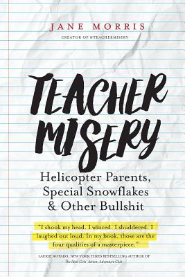 Image for Teacher Misery: Helicopter Parents, Special Snowflakes, and Other Bullshit
