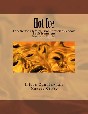 Hot Ice: Theatre for Classical and Christian Schools: Teacher's Edition, Eileen Cunningham, Marcee Cosby