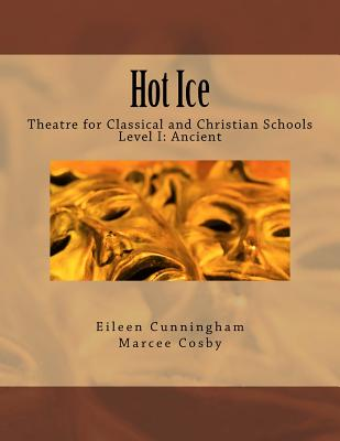 Hot Ice: Theatre for Classical and Christian Schools: Student's Edition, Eileen Cunningham, Marcee Cosby