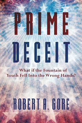Prime Deceit: What if the Fountain of Youth Fell Into the Wrong Hands?, Gore, Robert A.