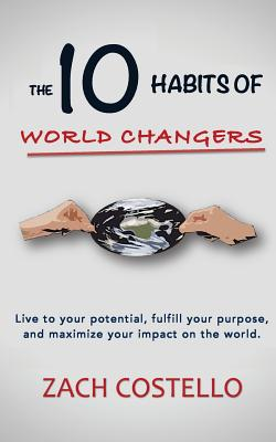 The 10 Habits of World Changers: Live to your potential, fulfill your purpose, and maximize your impact on the world., Costello, Zach