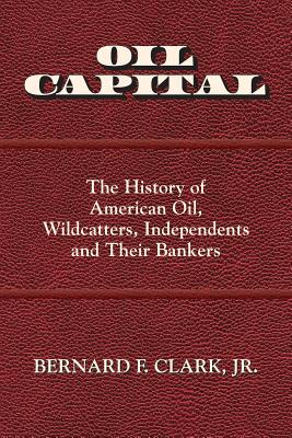 Image for Oil Capital: The History of American Oil, Wildcatters, Independents and Their Ba