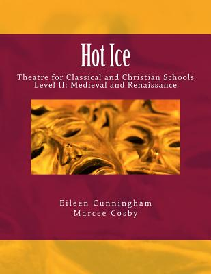 Hot Ice II: Theatre for Classical and Christian Schools: Medieval and Renaissance: Student's Edition (Volume 2), Eileen Cunningham,Marcee Cosby