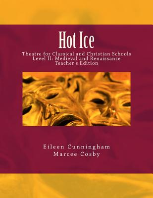 Hot Ice: Theatre for Classical and Christian Schools: Medieval and Renaissance: Teacher's Edition (Volume 2), Eileen Cunningham, Marcee Cosby