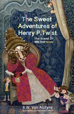 The Sweet Adventures of Henry P. Twist: The Island of Milk and Honey, Van Alstyne, Bruce W