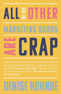 All Of The Other Marketing Books Are Crap: This is what you need to know to maneuver through the depressing shitshow that is your professional life as ... This book can save you. You're welcome., Kohnke, Denise