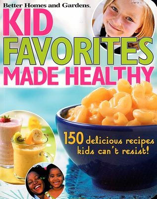 Kid Favorites Made Healthy: 150 Delicious Recipes Kids Can't Resist! (Better Homes & Gardens Cooking), Better Homes and Gardens