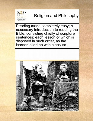 Reading made completely easy; a necessary introduction to reading the Bible: consisting chiefly of scripture sentences; each lesson of which is ... as the learner is led on with pleasure., Multiple Contributors, See Notes