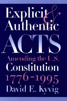 Explicit and Authentic Acts: Amending the U.S. Constitution, 1776-1995, Kyvig, David E.