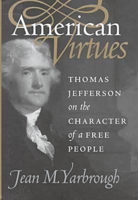 American Virtues: Thomas Jefferson on the Character of a Free People (Modern War Studies), Yarbrough, Jean M.
