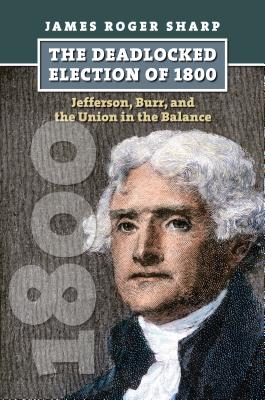 The Deadlocked Election of 1800: Jefferson, Burr, and the Union in the Balance (American Presidential Elections), Sharp, James Roger
