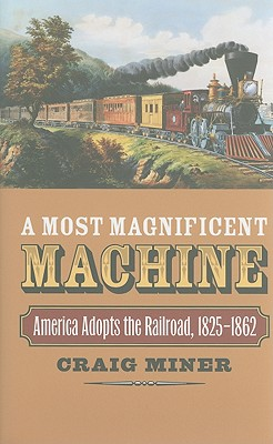 A Most Magnificent Machine: America Adopts the Railroad, 1825-1862, Craig Miner