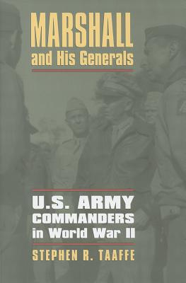 Marshall and His Generals : U.S. Army Commanders in World War II, Taaffe, Stephen R.