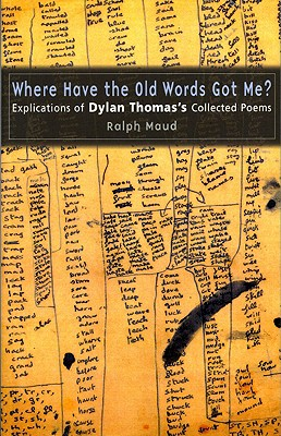 Image for Where Have the Old Words Got Me?: Explications of Dylan Thomas's Collected Poems, 1934-1953