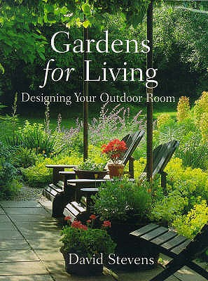 Gardens for Living: Designing Your Outdoor Room, Stevens, David