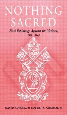 Nothing Sacred: Nazi Espionage Against the Vatican, 1939-1945, Alvarez, David J.;Graham, Robert A.
