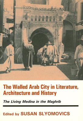 Image for The Walled Arab City in Literature, Architecture and History: The Living Medina in the Maghrib (History and Society in the Islamic World)
