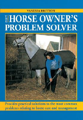 Image for The Horse Owner's Problem Solver Provides Practical Solutions to the Most Common Problems Relating to Horse Care and Management