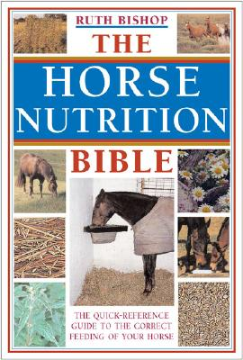 Image for The Horse Nutrition Bible The Comprehensive Guide to the Correct Feeding of Your Horse