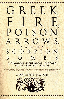 Greek Fire, Poison Arrows and Scorpion Bombs: Biological Warfare in the Ancient World, Adrienne Mayor