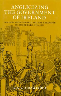 Image for Anglicizing the Government of Ireland: The Irish Privy Council and the Expansion of Tudor (Irish Legal History Society)
