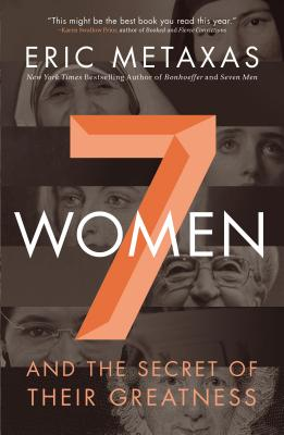 Seven Women: And the Secret of Their Greatness, Eric Metaxas