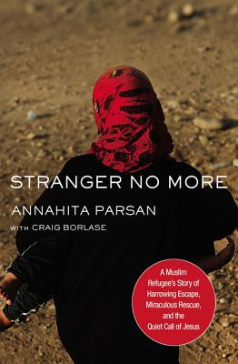 Stranger No More: A Muslim Refugee's Story of Harrowing Escape, Miraculous Rescue, and the Quiet Call of Jesus, Annahita Parsan
