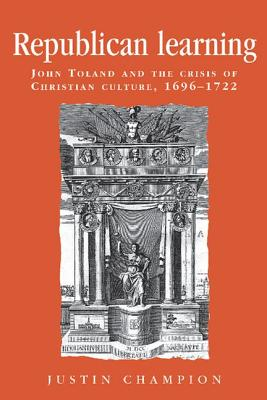 Image for Republican Learning: John Toland and the Crisis of Christian Culture, 1696-1722 (Politics, Culture and Society in Early Modern Britain)