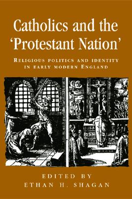 Image for Catholics and the �protestant nation�: Religious politics and identity in early modern England (Politics, Culture and Society in Early Modern Britain)