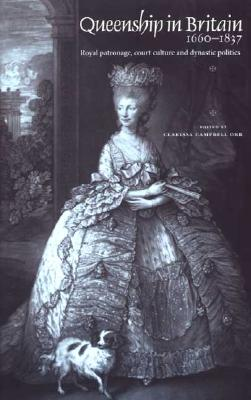 Image for Queenship In Britain 1660-1837: Royal Patronage, Court Culture and Dynastic Politics
