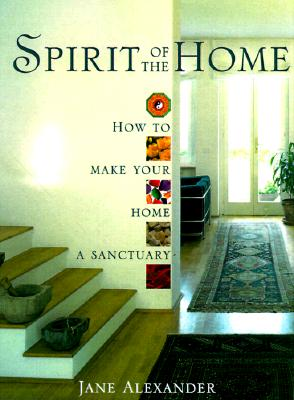Spirit of the Home: How to Make Your Home a Sanctuary, Jane Alexander