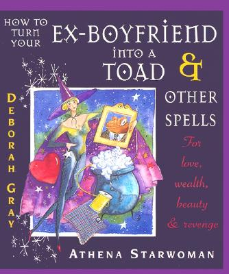 How to Turn Your Ex-Boyfriend into a Toad: And Other Spells for Love, Wealth, Beauty, and Revenge, Deborah Gray, Athena Starwoman