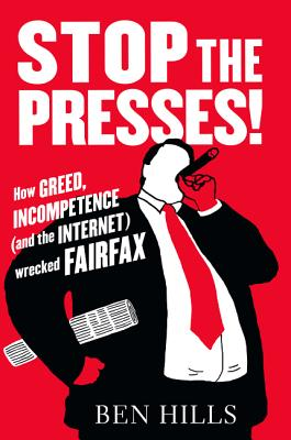 Image for Stop the presses! : How greed, Incompetence (and the internet) Wrecked Fairfax