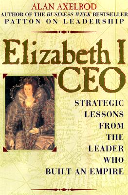 Image for Elizabeth I, CEO: Strategic Lessons from the Leader Who Built an Empire