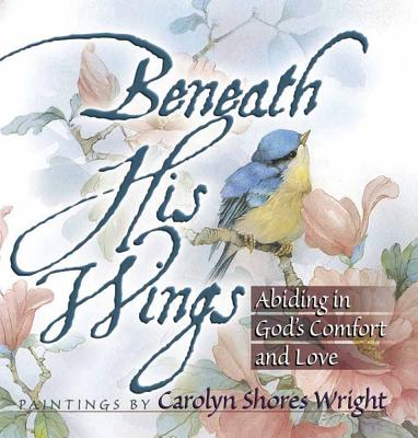 Beneath His Wings: Abiding in God's Comfort and Love, Wright, Carolyn Shores [Illustrator]