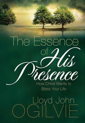 Image for The Essence of His Presence: How Christ Wants to Bless Your Life