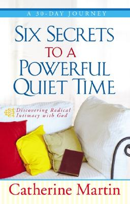 Image for Six Secrets to a Powerful Quiet Time: Discovering Radical Intimacy with God