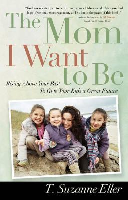 Image for The Mom I Want to Be: Rising Above Your Past to Give Your Kids a Great Future