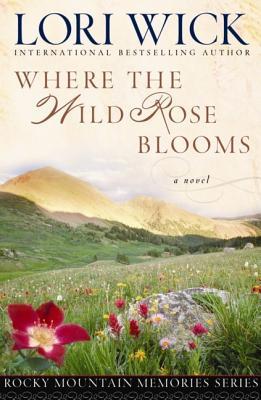 Where the Wild Rose Blooms (Rocky Mountain Memories #1), Lori Wick
